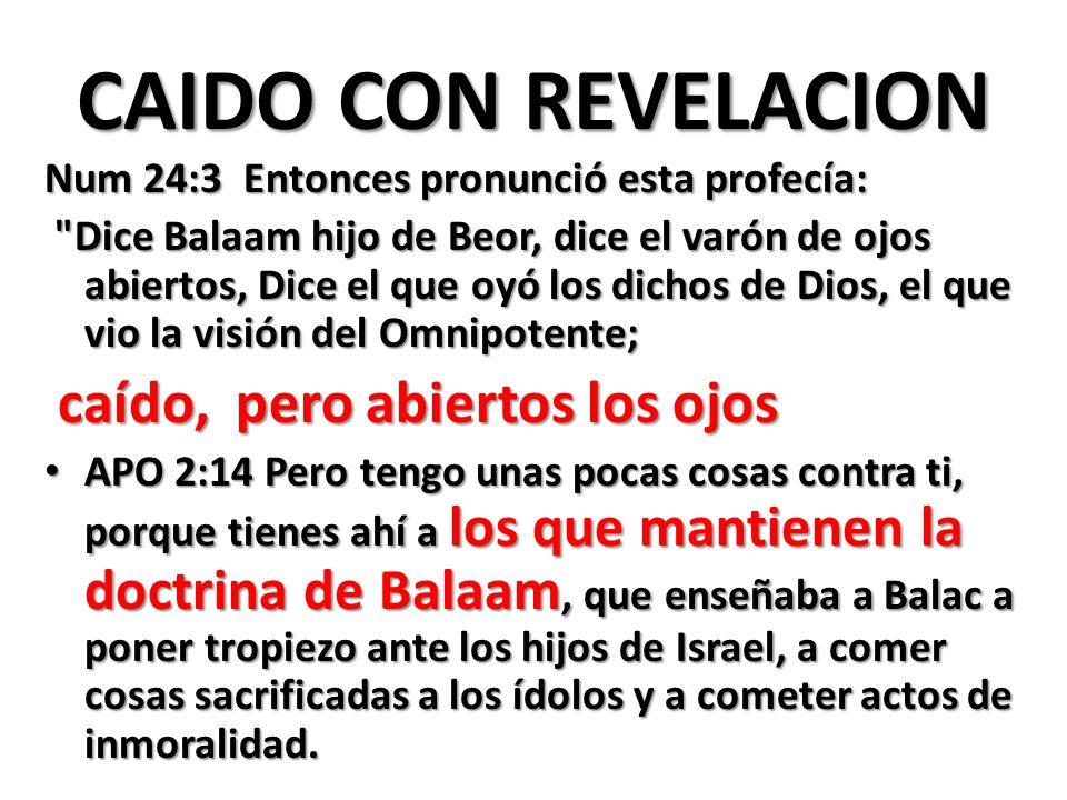 CAIDO CON REVELACION Num 24:3 Entonces pronunció esta profecía: Dice Balaam hijo de Beor, dice el varón de ojos abiertos, Dice el que oyó los dichos de Dios, el que vio la visión del Omnipotente; Dice Balaam hijo de Beor, dice el varón de ojos abiertos, Dice el que oyó los dichos de Dios, el que vio la visión del Omnipotente; caído, pero abiertos los ojos caído, pero abiertos los ojos APO 2:14 Pero tengo unas pocas cosas contra ti, porque tienes ahí a los que mantienen la doctrina de Balaam, que enseñaba a Balac a poner tropiezo ante los hijos de Israel, a comer cosas sacrificadas a los ídolos y a cometer actos de inmoralidad.