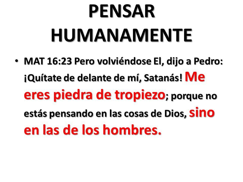 PENSAR HUMANAMENTE MAT 16:23 Pero volviéndose El, dijo a Pedro: ¡Quítate de delante de mí, Satanás.