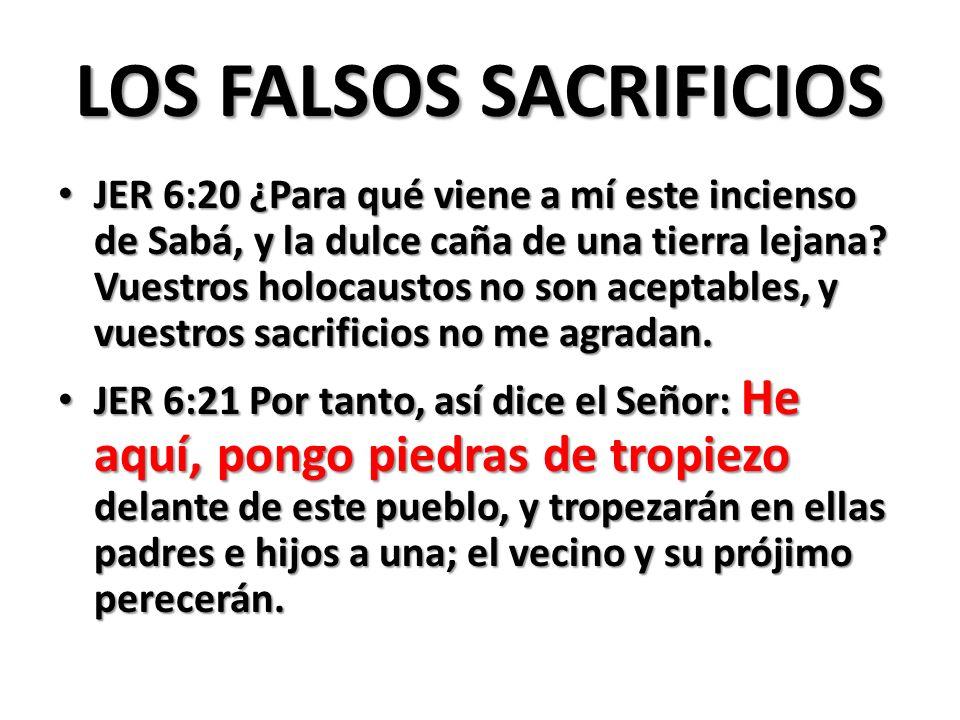 LOS FALSOS SACRIFICIOS JER 6:20 ¿Para qué viene a mí este incienso de Sabá, y la dulce caña de una tierra lejana.