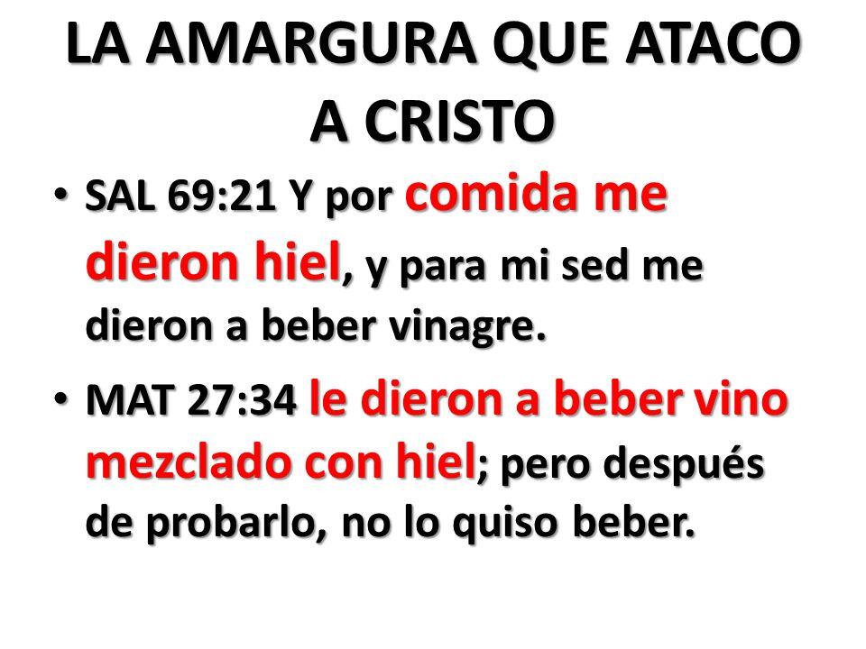 LA AMARGURA QUE ATACO A CRISTO SAL 69:21 Y por comida me dieron hiel, y para mi sed me dieron a beber vinagre.