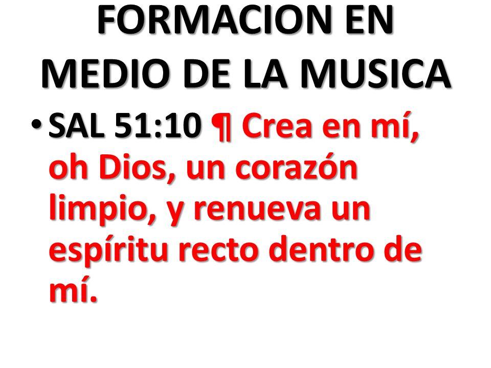 FORMACION EN MEDIO DE LA MUSICA SAL 51:10 ¶ Crea en mí, oh Dios, un corazón limpio, y renueva un espíritu recto dentro de mí.