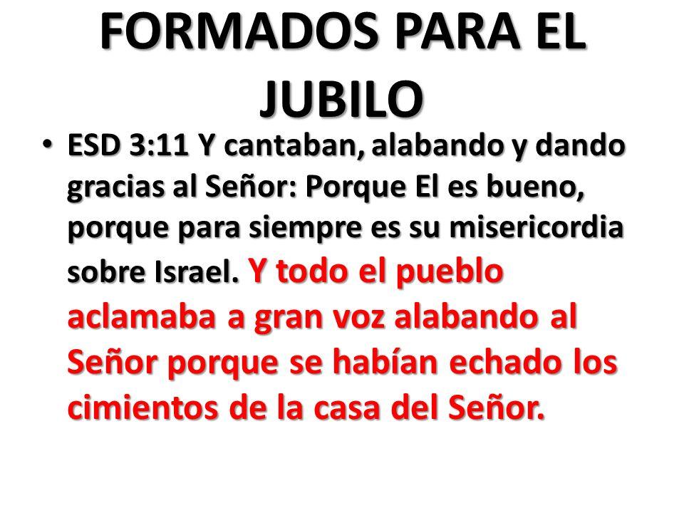 FORMADOS PARA EL JUBILO ESD 3:11 Y cantaban, alabando y dando gracias al Señor: Porque El es bueno, porque para siempre es su misericordia sobre Israel.