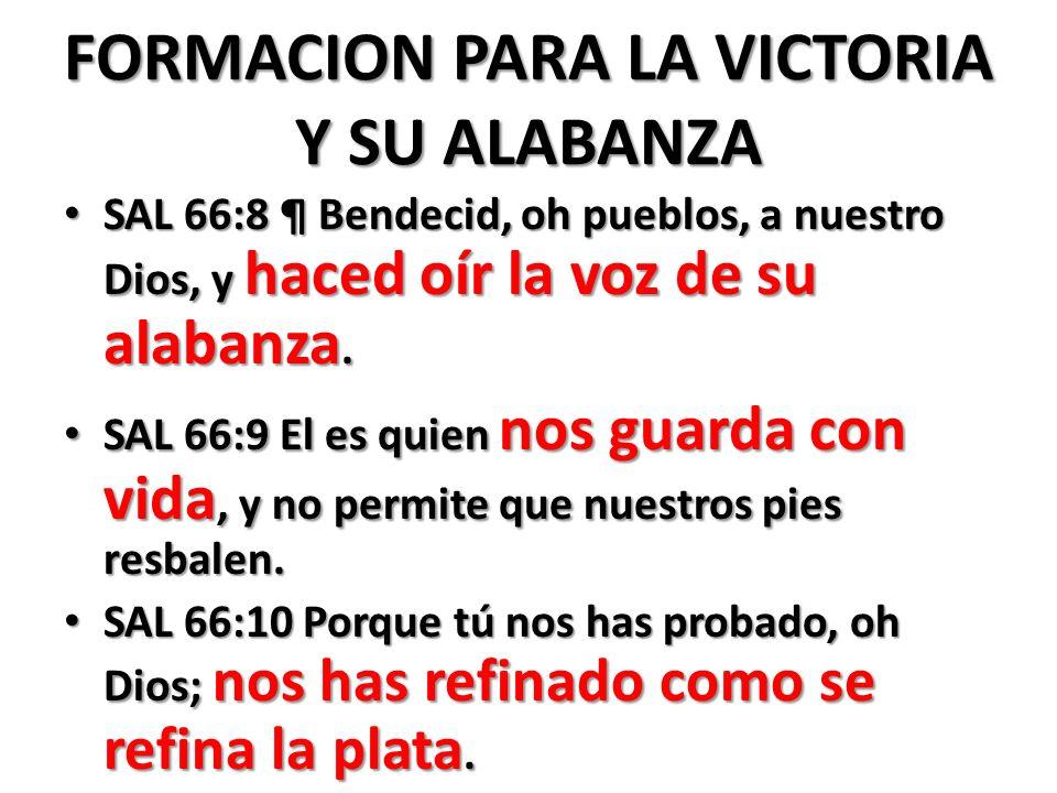 FORMACION PARA LA VICTORIA Y SU ALABANZA SAL 66:8 ¶ Bendecid, oh pueblos, a nuestro Dios, y haced oír la voz de su alabanza.