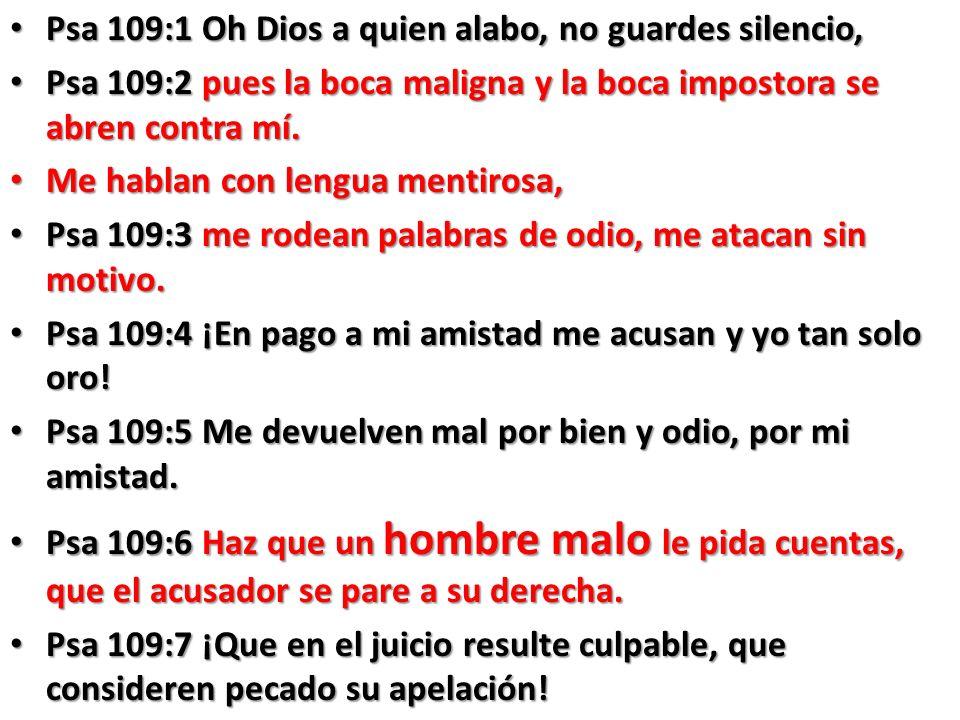 Psa 109:1 Oh Dios a quien alabo, no guardes silencio, Psa 109:1 Oh Dios a quien alabo, no guardes silencio, Psa 109:2 pues la boca maligna y la boca impostora se abren contra mí.