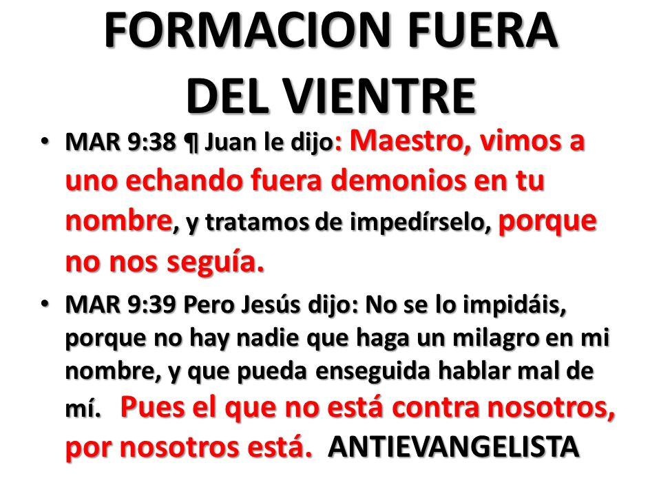 FORMACION FUERA DEL VIENTRE MAR 9:38 ¶ Juan le dijo : Maestro, vimos a uno echando fuera demonios en tu nombre, y tratamos de impedírselo, porque no nos seguía.