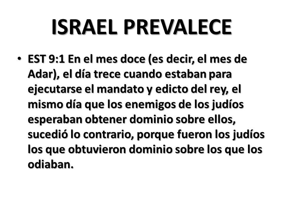 ISRAEL PREVALECE EST 9:1 En el mes doce (es decir, el mes de Adar), el día trece cuando estaban para ejecutarse el mandato y edicto del rey, el mismo día que los enemigos de los judíos esperaban obtener dominio sobre ellos, sucedió lo contrario, porque fueron los judíos los que obtuvieron dominio sobre los que los odiaban.