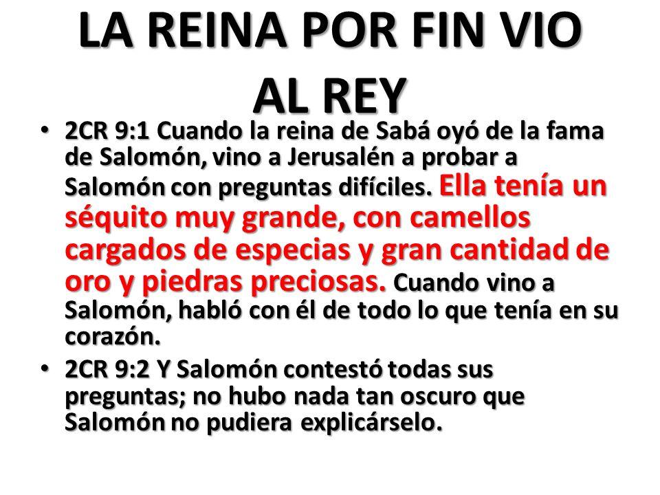 LA REINA POR FIN VIO AL REY 2CR 9:1 Cuando la reina de Sabá oyó de la fama de Salomón, vino a Jerusalén a probar a Salomón con preguntas difíciles.