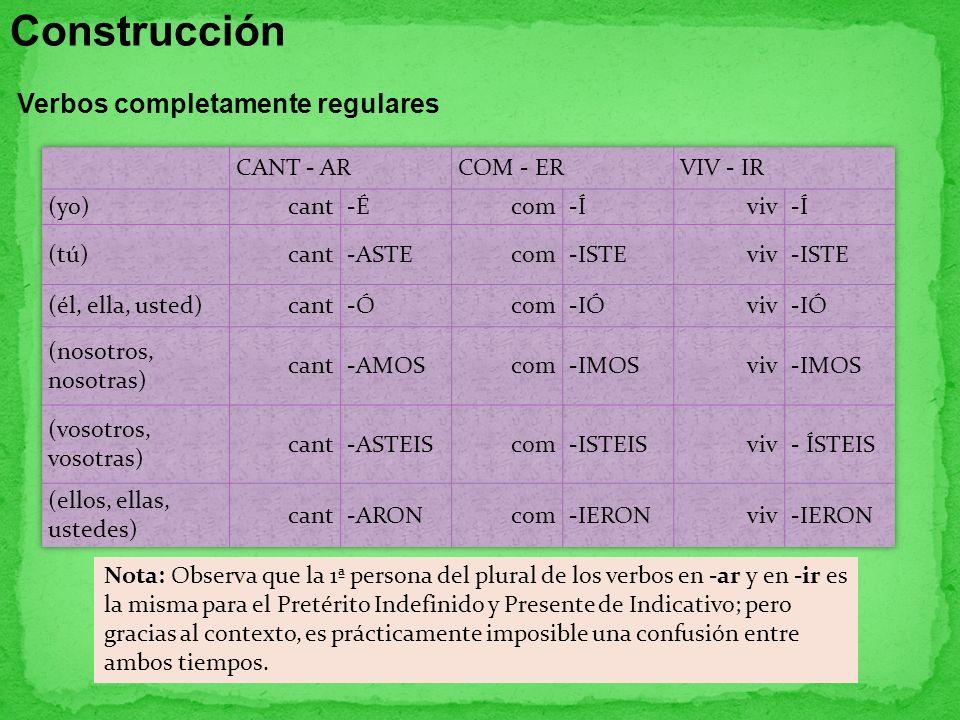 Construcción Verbos completamente regulares Nota: Observa que la 1ª persona del plural de los verbos en -ar y en -ir es la misma para el Pretérito Ind