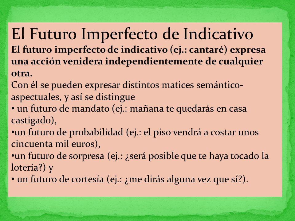 El Futuro Imperfecto de Indicativo El futuro imperfecto de indicativo (ej.: cantaré) expresa una acción venidera independientemente de cualquier otra.