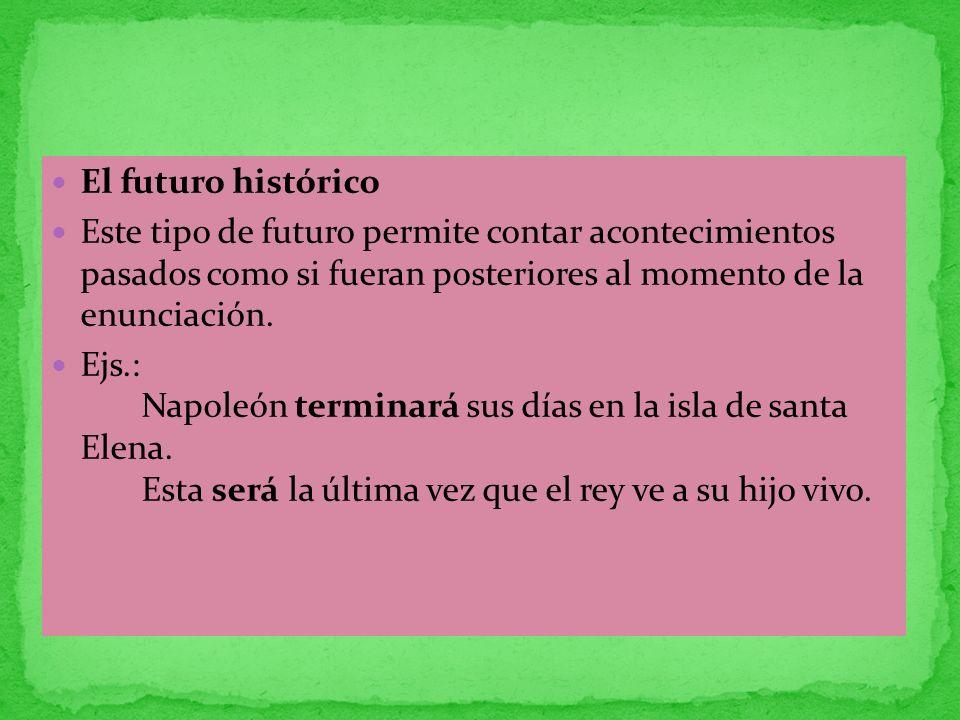 El futuro histórico Este tipo de futuro permite contar acontecimientos pasados como si fueran posteriores al momento de la enunciación. Ejs.: Napoleón