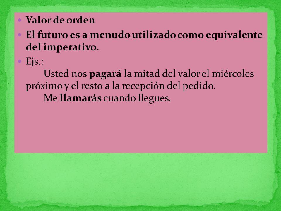 Valor de orden El futuro es a menudo utilizado como equivalente del imperativo. Ejs.: Usted nos pagará la mitad del valor el miércoles próximo y el re