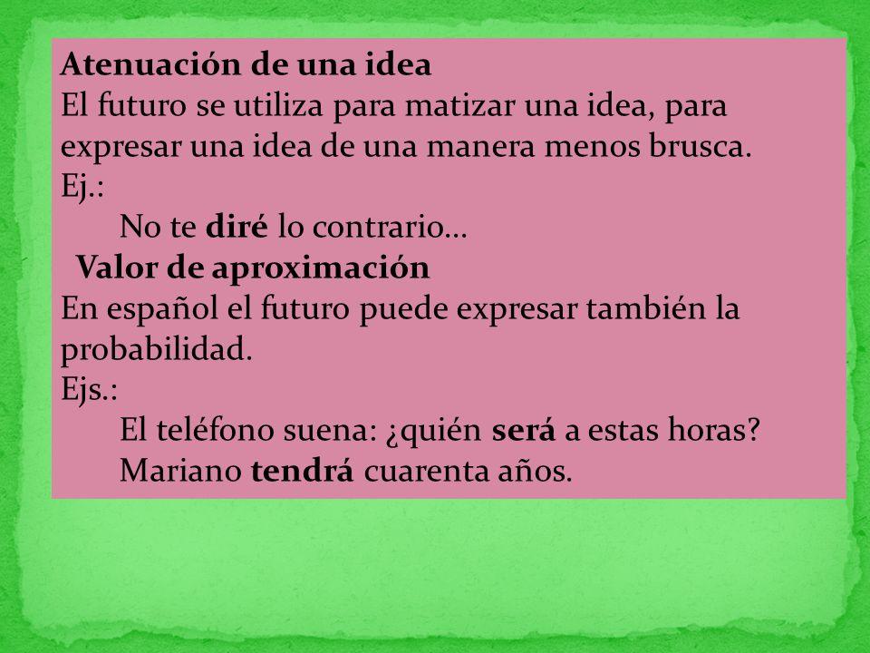 Atenuación de una idea El futuro se utiliza para matizar una idea, para expresar una idea de una manera menos brusca. Ej.: No te diré lo contrario...