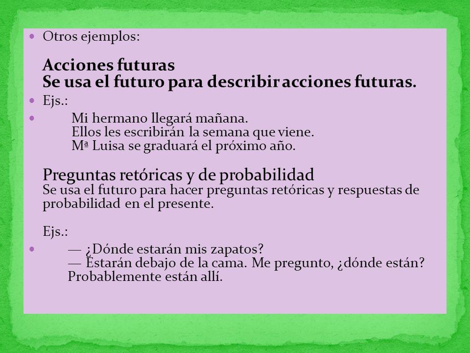 Otros ejemplos: Acciones futuras Se usa el futuro para describir acciones futuras. Ejs.: Mi hermano llegará mañana. Ellos les escribirán la semana que