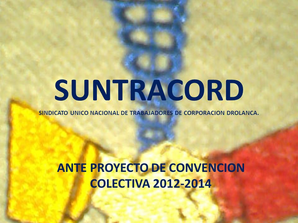 SUNTRACORD EL SINDICATO UNICO NACIONAL DE TRABAJADORES DE CORPORACION DROLANCA (SUNTRACORD), EN PRO DE NUESTROS AFILIADOS, AFILIADAS Y FAMILIARES, LES PRESENTAMOS EL ANTE PROYECTO DE CONVECION COLECTIVA QUE HACE REFERENCIA A LOS BENEFICIOS QUE RECIBIREMOS DURANTE LOS AÑOS 2012-2014, PROYECTO QUE NACE FUNDAMENTALMENTE DE PROPUESTAS RECAVADAS EN MESAS DE TRABAJO REALIZADAS POR LOS DELEGADOS SINDICALES DE CADA UNA DE LAS SUCURSALES DE CORPORACION DROLANCA, DONDE SE DIO LA PARTICIPACION PROTAGONICA Y REPRESENTATIVA AL PROLETARIADO EN GENERAL.