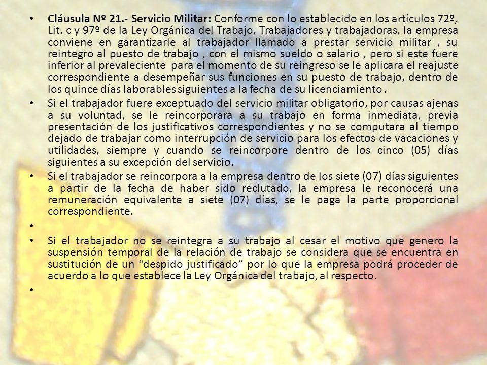 Cláusula Nº 21.- Servicio Militar: Conforme con lo establecido en los artículos 72º, Lit. c y 97º de la Ley Orgánica del Trabajo, Trabajadores y traba