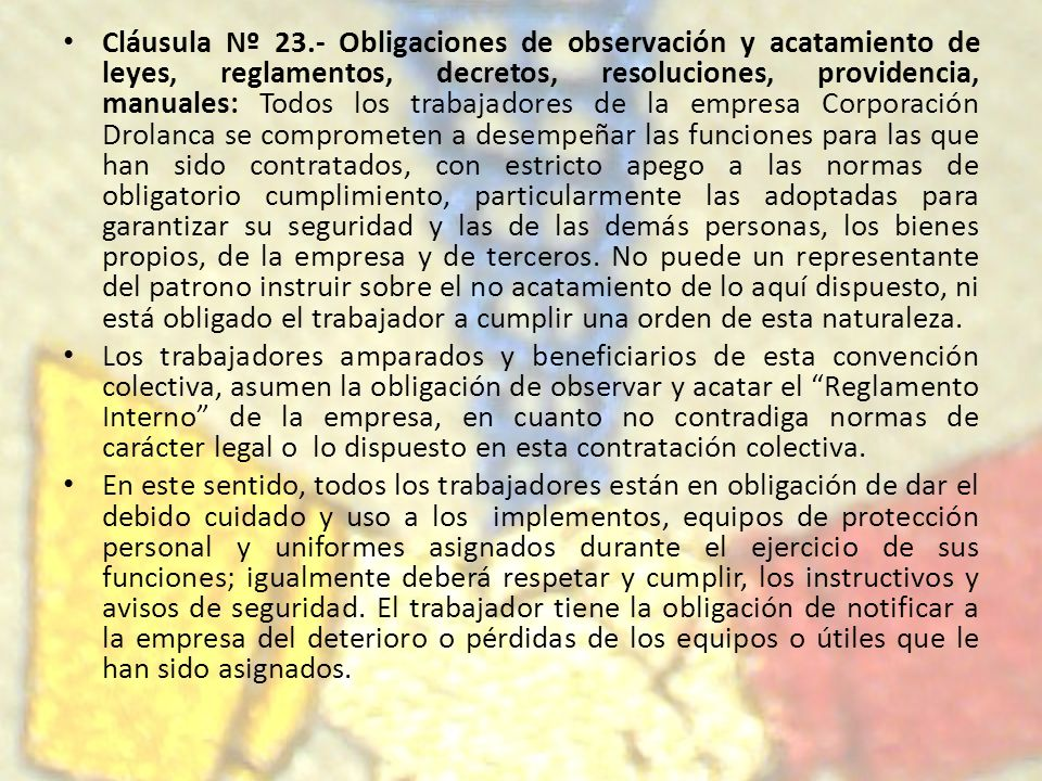 Cláusula Nº 23.- Obligaciones de observación y acatamiento de leyes, reglamentos, decretos, resoluciones, providencia, manuales: Todos los trabajadore