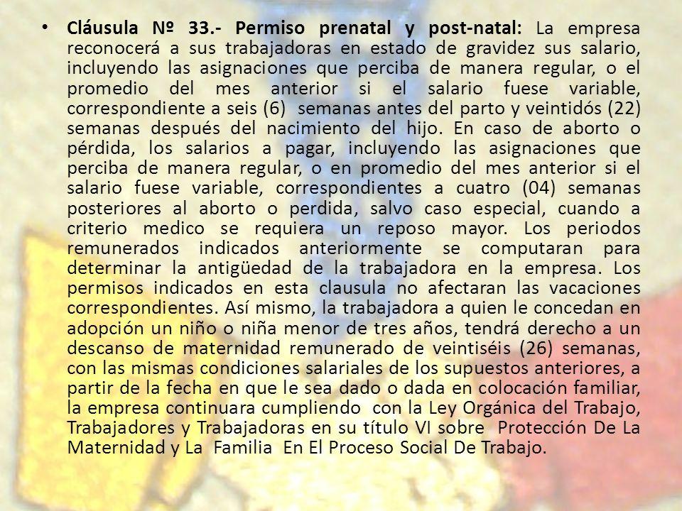 Cláusula Nº 33.- Permiso prenatal y post-natal: La empresa reconocerá a sus trabajadoras en estado de gravidez sus salario, incluyendo las asignacione