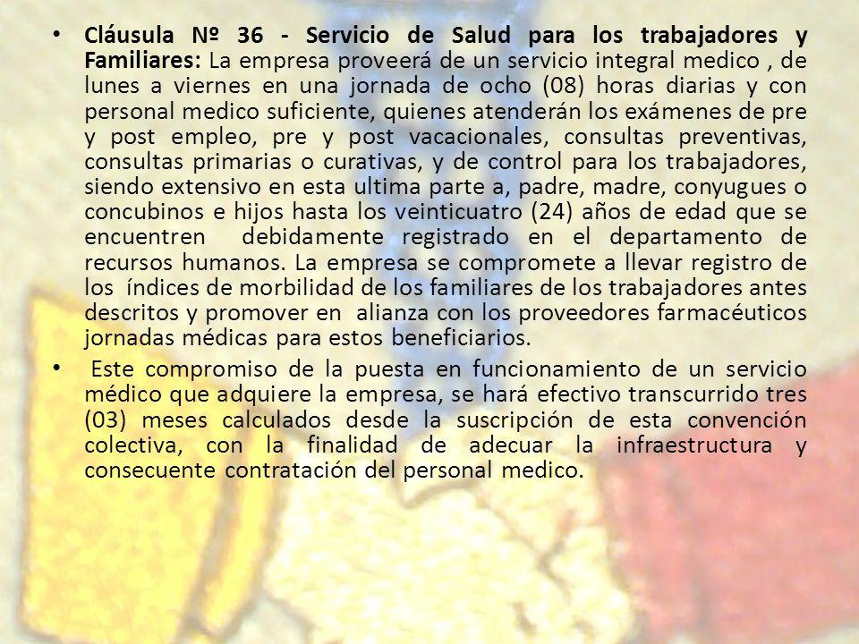 Cláusula Nº 36 - Servicio de Salud para los trabajadores y Familiares: La empresa proveerá de un servicio integral medico, de lunes a viernes en una j