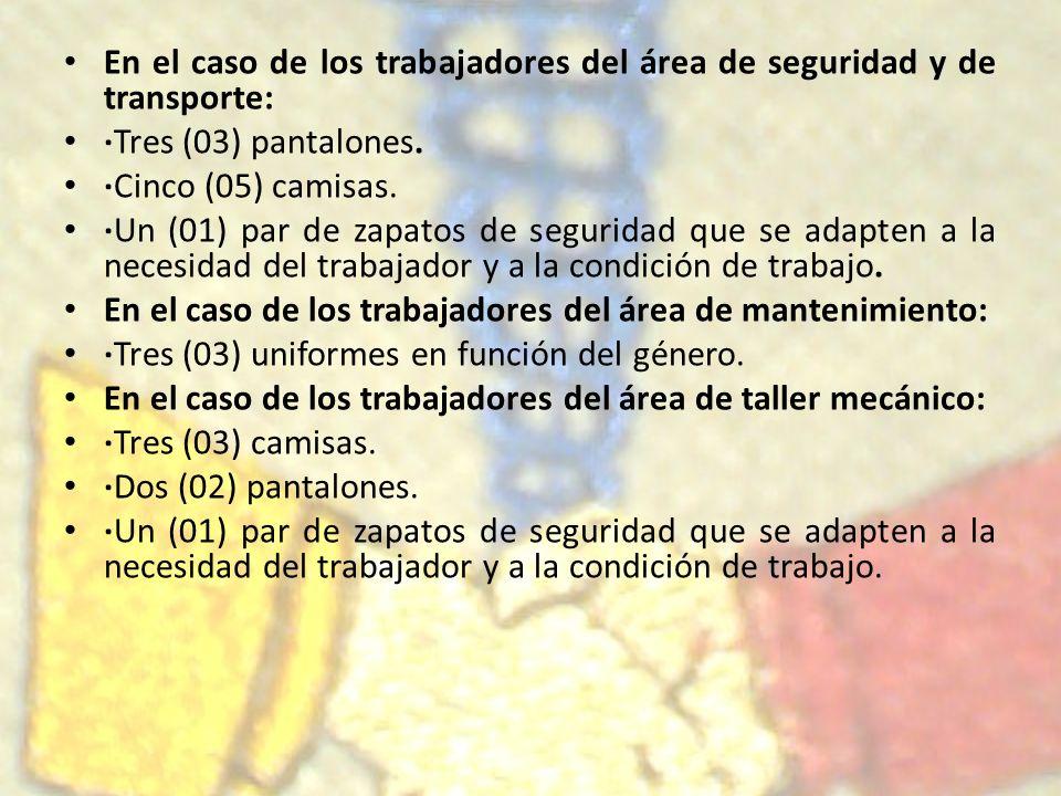 En el caso de los trabajadores del área de seguridad y de transporte: ·Tres (03) pantalones. ·Cinco (05) camisas. ·Un (01) par de zapatos de seguridad