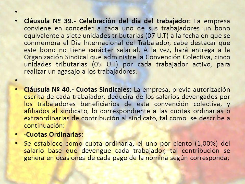 Cláusula Nº 39.- Celebración del día del trabajador: La empresa conviene en conceder a cada uno de sus trabajadores un bono equivalente a siete unidad