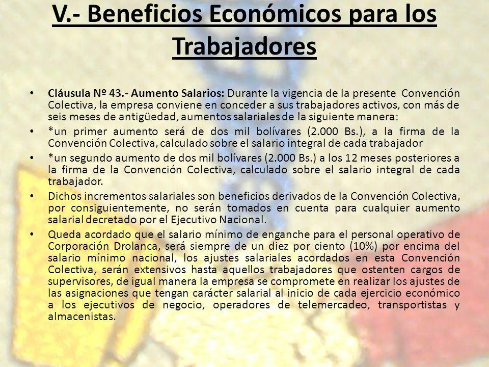 V.- Beneficios Económicos para los Trabajadores Cláusula Nº 43.- Aumento Salarios: Durante la vigencia de la presente Convención Colectiva, la empresa