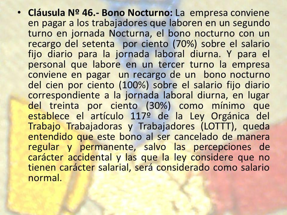 Cláusula Nº 46.- Bono Nocturno: La empresa conviene en pagar a los trabajadores que laboren en un segundo turno en jornada Nocturna, el bono nocturno