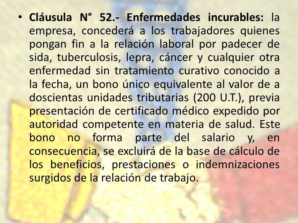 Cláusula N° 52.- Enfermedades incurables: la empresa, concederá a los trabajadores quienes pongan fin a la relación laboral por padecer de sida, tuber