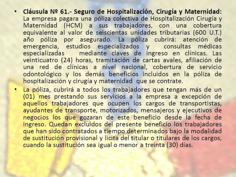 Cláusula Nº 61.- Seguro de Hospitalización, Cirugía y Maternidad: La empresa pagara una póliza colectiva de Hospitalización Cirugía y Maternidad (HCM)