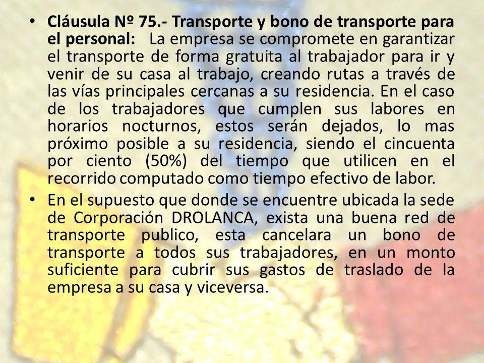 Cláusula Nº 75.- Transporte y bono de transporte para el personal: La empresa se compromete en garantizar el transporte de forma gratuita al trabajado
