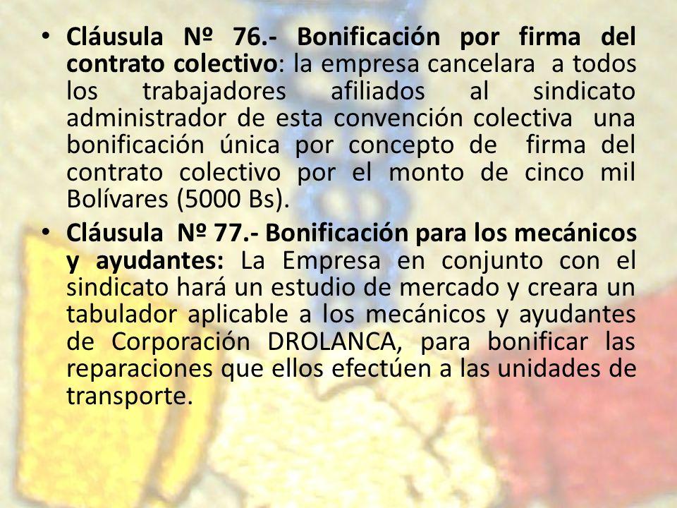 Cláusula Nº 76.- Bonificación por firma del contrato colectivo: la empresa cancelara a todos los trabajadores afiliados al sindicato administrador de