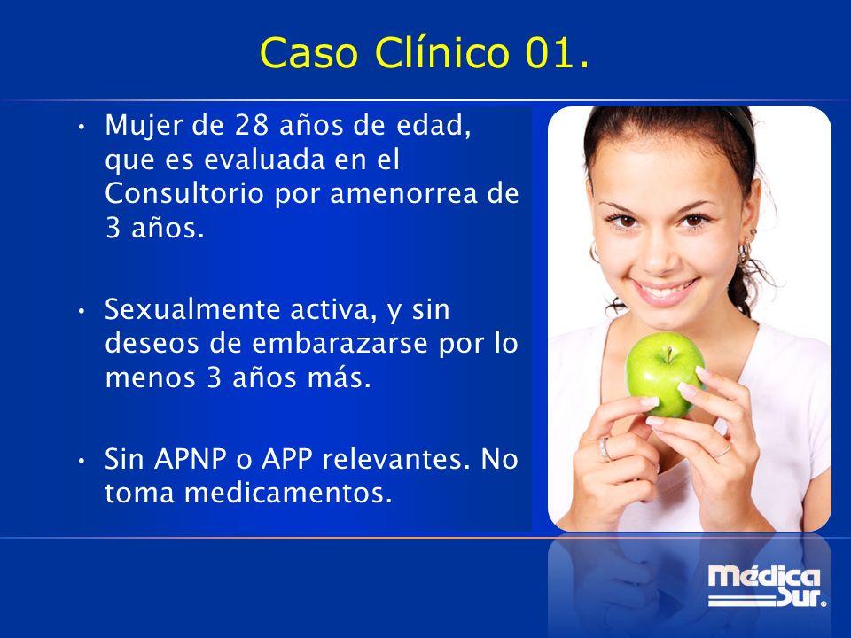 Caso Clínico 01. Mujer de 28 años de edad, que es evaluada en el Consultorio por amenorrea de 3 años. Sexualmente activa, y sin deseos de embarazarse