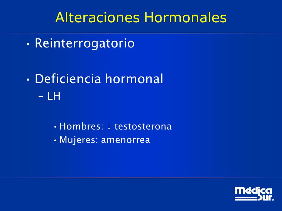 Alteraciones Hormonales Reinterrogatorio Deficiencia hormonal –LH Hombres: testosterona Mujeres: amenorrea