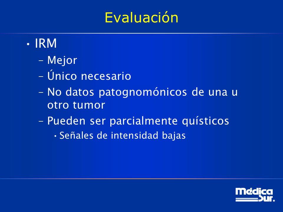 Evaluación IRM –Mejor –Único necesario –No datos patognomónicos de una u otro tumor –Pueden ser parcialmente quísticos Señales de intensidad bajas