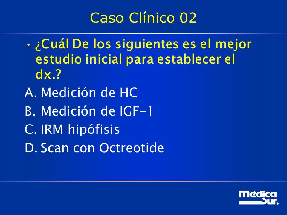 Caso Clínico 02 ¿Cuál De los siguientes es el mejor estudio inicial para establecer el dx.? A.Medición de HC B.Medición de IGF-1 C.IRM hipófisis D.Sca