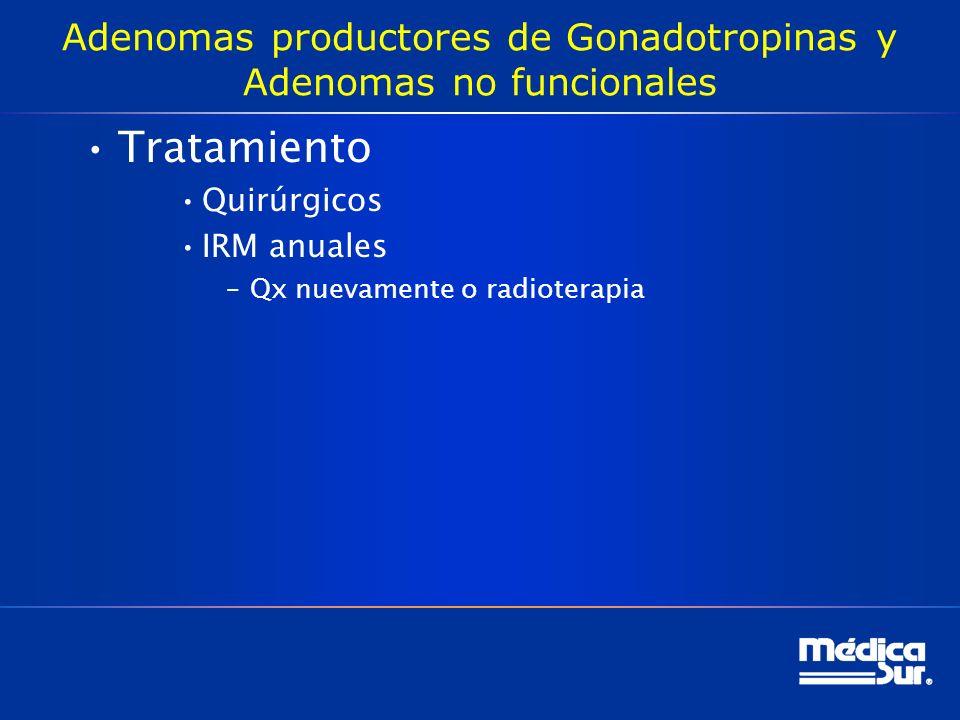 Adenomas productores de Gonadotropinas y Adenomas no funcionales Tratamiento Quirúrgicos IRM anuales –Qx nuevamente o radioterapia