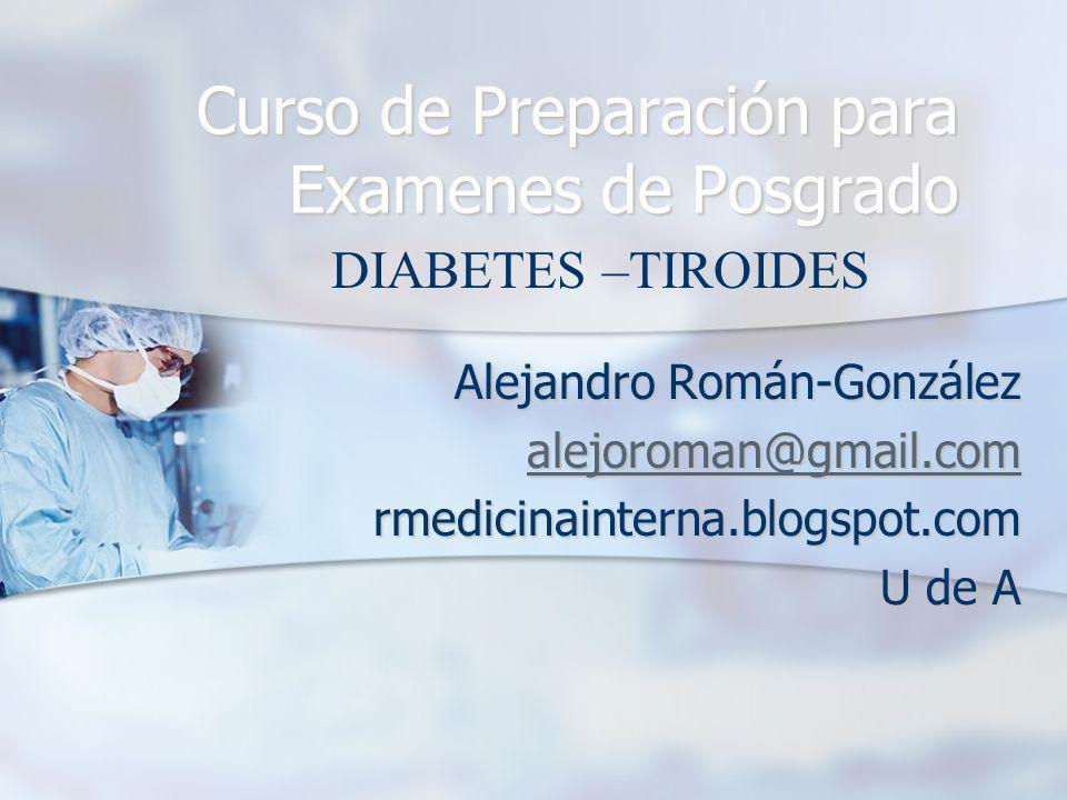 Alejandro Román-González alejoroman@gmail.com rmedicinainterna.blogspot.com U de A Curso de Preparación para Examenes de Posgrado DIABETES –TIROIDES