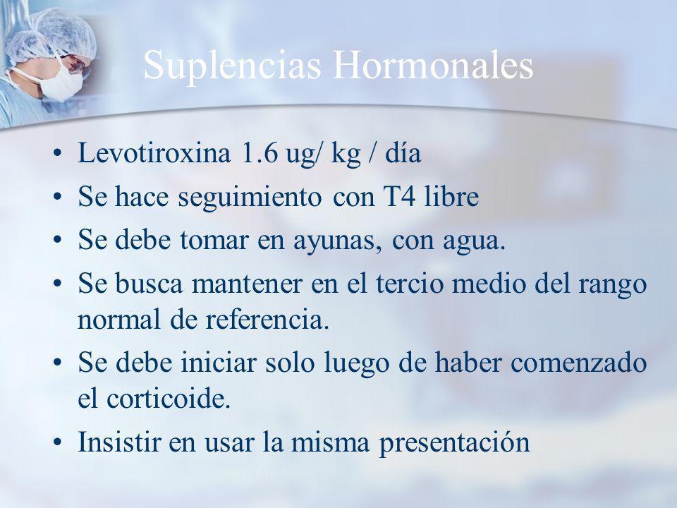 Suplencias Hormonales Levotiroxina 1.6 ug/ kg / día Se hace seguimiento con T4 libre Se debe tomar en ayunas, con agua.