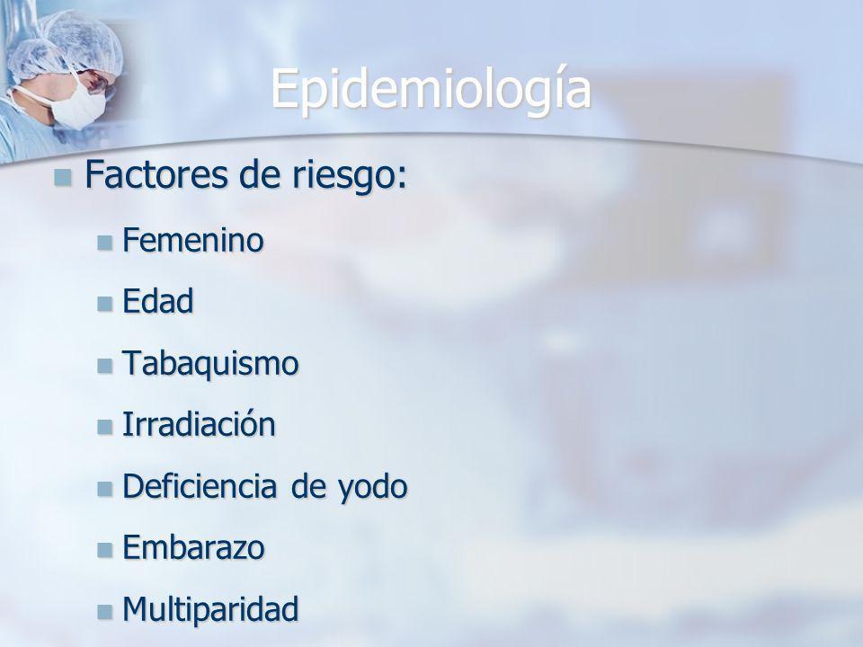 Epidemiología Factores de riesgo: Factores de riesgo: Femenino Femenino Edad Edad Tabaquismo Tabaquismo Irradiación Irradiación Deficiencia de yodo Deficiencia de yodo Embarazo Embarazo Multiparidad Multiparidad