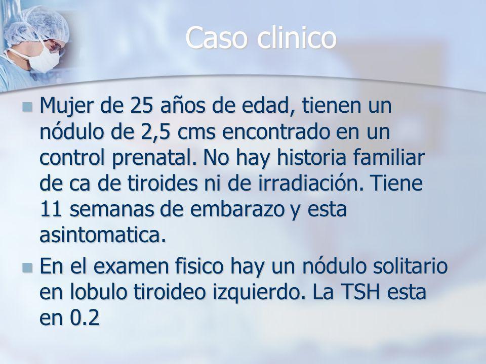 Caso clinico Mujer de 25 años de edad, tienen un nódulo de 2,5 cms encontrado en un control prenatal.