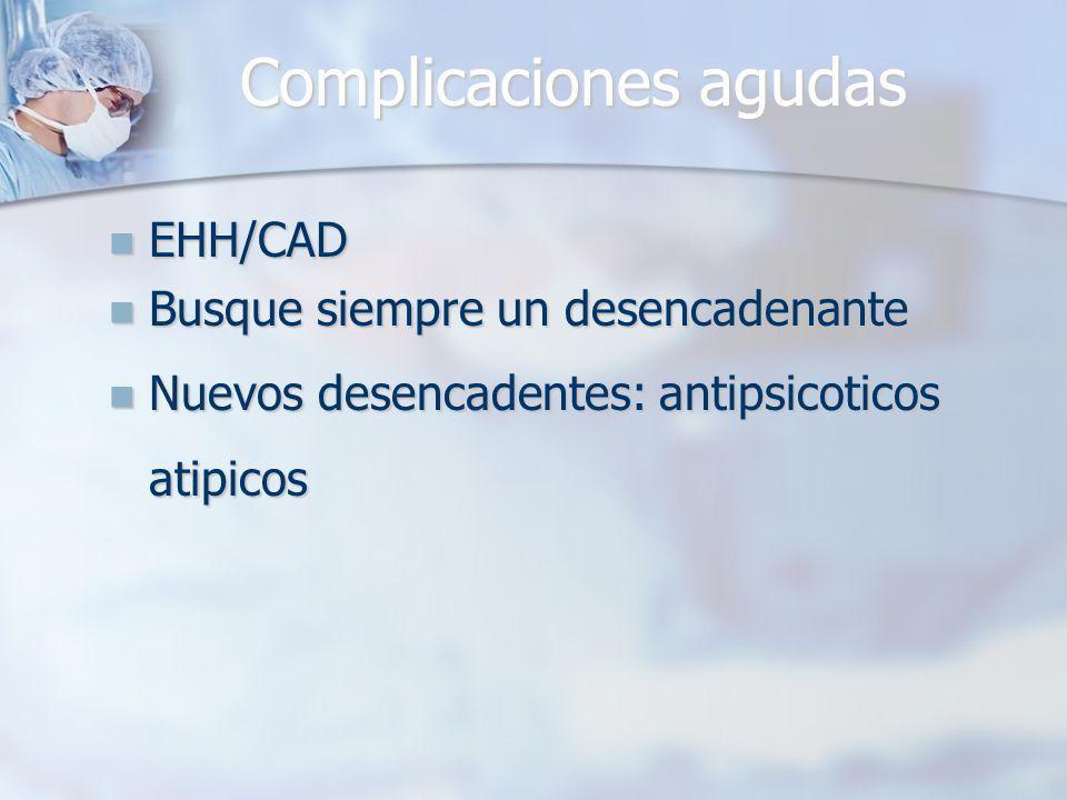 Complicaciones agudas EHH/CAD EHH/CAD Busque siempre un desencadenante Busque siempre un desencadenante Nuevos desencadentes: antipsicoticos atipicos Nuevos desencadentes: antipsicoticos atipicos