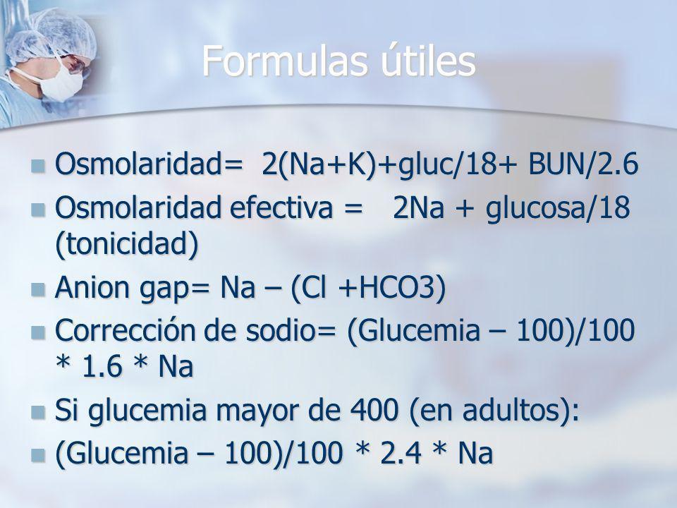 Formulas útiles Osmolaridad= 2(Na+K)+gluc/18+ BUN/2.6 Osmolaridad= 2(Na+K)+gluc/18+ BUN/2.6 Osmolaridad efectiva = 2Na + glucosa/18 (tonicidad) Osmolaridad efectiva = 2Na + glucosa/18 (tonicidad) Anion gap= Na – (Cl +HCO3) Anion gap= Na – (Cl +HCO3) Corrección de sodio= (Glucemia – 100)/100 * 1.6 * Na Corrección de sodio= (Glucemia – 100)/100 * 1.6 * Na Si glucemia mayor de 400 (en adultos): Si glucemia mayor de 400 (en adultos): (Glucemia – 100)/100 * 2.4 * Na (Glucemia – 100)/100 * 2.4 * Na