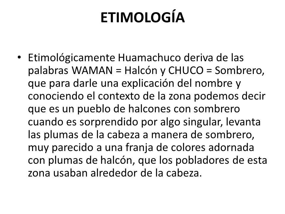 ETIMOLOGÍA Etimológicamente Huamachuco deriva de las palabras WAMAN = Halcón y CHUCO = Sombrero, que para darle una explicación del nombre y conociend