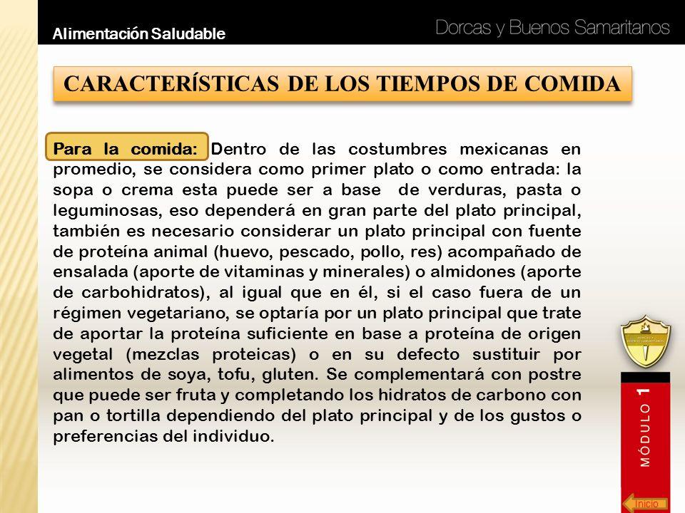 Inicio Alimentación Saludable CARACTER Í STICAS DE LOS TIEMPOS DE COMIDA Para la comida: Dentro de las costumbres mexicanas en promedio, se considera