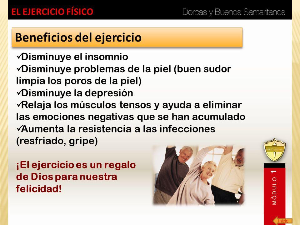Inicio EL EJERCICIO FÍSICO Beneficios del ejercicio Disminuye el insomnio Disminuye problemas de la piel (buen sudor limpia los poros de la piel) Dism
