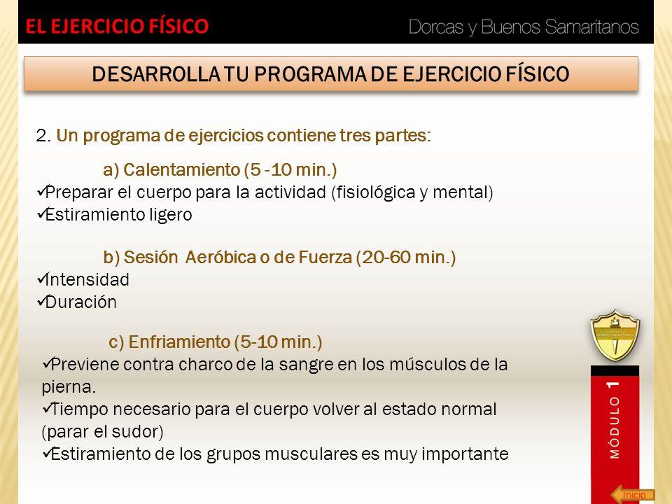 Inicio EL EJERCICIO FÍSICO DESARROLLA TU PROGRAMA DE EJERCICIO FÍSICO 2. Un programa de ejercicios contiene tres partes: a) Calentamiento (5 -10 min.)
