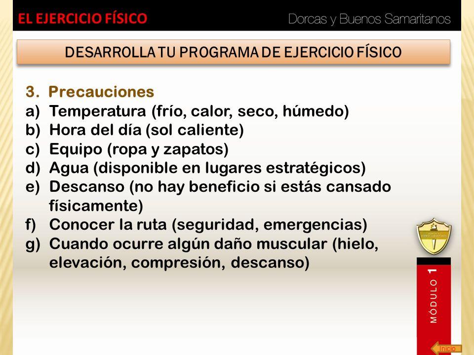 Inicio EL EJERCICIO FÍSICO DESARROLLA TU PROGRAMA DE EJERCICIO FÍSICO 3. Precauciones a)Temperatura (frío, calor, seco, húmedo) b)Hora del día (sol ca