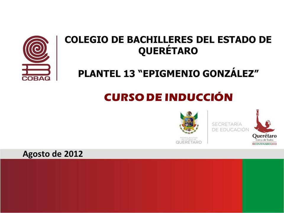 Agosto de 2012 COLEGIO DE BACHILLERES DEL ESTADO DE QUERÉTARO PLANTEL 13 EPIGMENIO GONZÁLEZ CURSO DE INDUCCIÓN