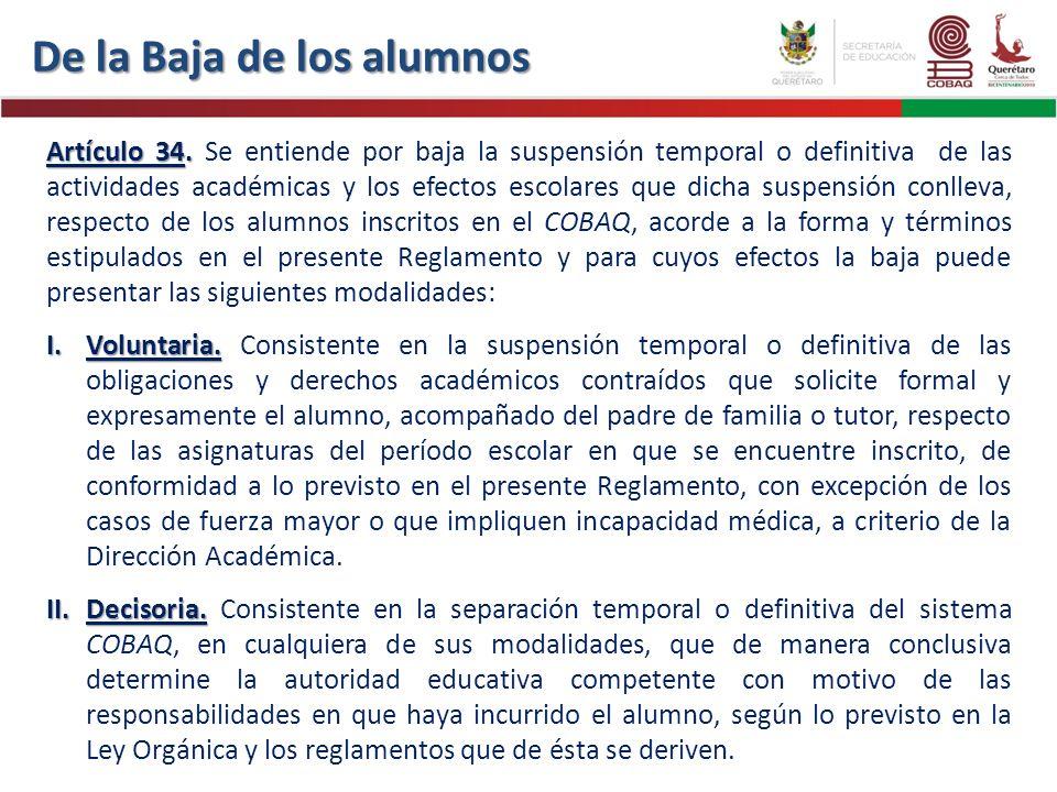Artículo 34. Artículo 34. Se entiende por baja la suspensión temporal o definitiva de las actividades académicas y los efectos escolares que dicha sus