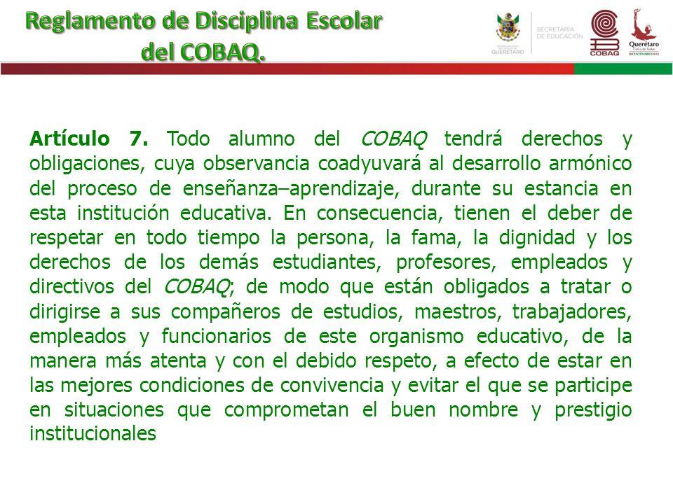 Artículo 7. Todo alumno del COBAQ tendrá derechos y obligaciones, cuya observancia coadyuvará al desarrollo armónico del proceso de enseñanza–aprendiz