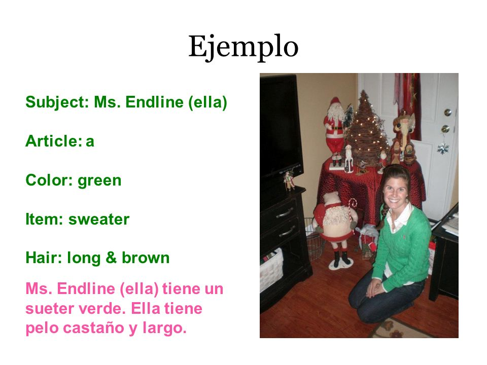 Ejemplo Subject: Ms. Endline (ella) Article: a Color: green Item: sweater Hair: long & brown Ms. Endline (ella) tiene un sueter verde. Ella tiene pelo